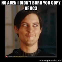 Tobey_Maguire - NO ADEN I DIDN'T BURN YOU COPY OF AC3