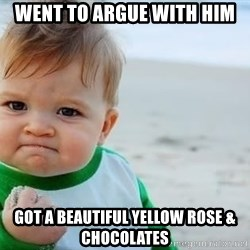 fist pump baby - went to argue with him got a beautiful yellow rose & chocolates