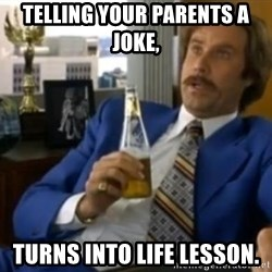 That escalated quickly-Ron Burgundy - TELLING YOUR PARENTS A JOKE, TURNS INTO LIFE LESSON.