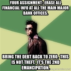 Tyler Durden - Your Assignment:  Erase all Financial info at all the Main Major Bank Offices. Bring the debt back to zero.  This is not theft.  It's the 2nd emancipation.