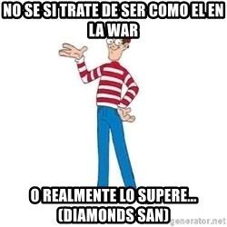 Where's Waldo - No se si trate de ser como el en la war o realmente lo supere... (Diamonds san)