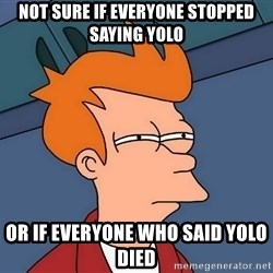 Futurama Fry - Not sure if everyone stopped saying yolo Or if everyone who said yolo died