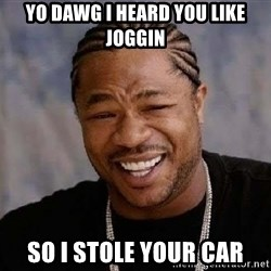 Yo Dawg - Yo dawg i heard you like joggin So i stole your car