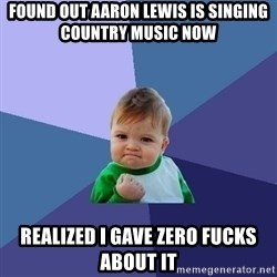 Success Kid - found out aaron lewis is singing country music now realized i gave zero fucks about it