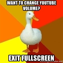 Technologically Impaired Duck - Want to change youtube volume? Exit fullscreen