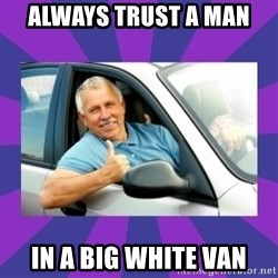 Perfect Driver - ALWAYS TRUST A MAN IN A BIG WHITE VAN