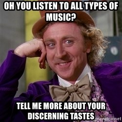 Willy Wonka - oh you listen to all types of music? tell me more about your discerning tastes