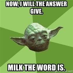 Advice Yoda Gives - now, i will The answer give. milk the word is.