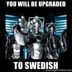 cyberman - you will be upgraded to swedish