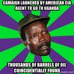 Mad Kony - camaign launched by american cia agent to go to uganda thousands of barrels of oil coincidentially found
