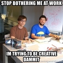 Naive Junior Creatives - stop bothering me at work im trying to be creative dammit
