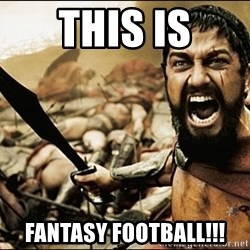 This Is Sparta Meme - this is fantasy football!!!