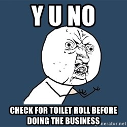 Y U No - Y u no check for toilet roll before doing the business