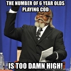 Rent Is Too Damn High - the number of 6 year olds playing cod is too damn high!