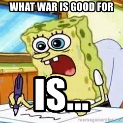 Spongebob What I Learned In Boating School Is - what war is good for is...