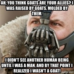 Bane - ah, you think goats are your allies? i was raised by goats, molded by them. i didn't see another human being until i was a man, and by that point i realized i wasn't a goat!