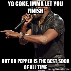 Kanye West - yo coke, imma let you finish but dr pepper is the best soda of all time