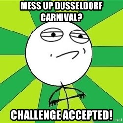 Challenge Accepted 2 - mess up dusseldorf carnival? challenge accepted!