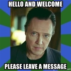 In Christopher Walken Voice - Hello and welcome please leave a message
