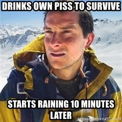 Bear Grylls - Drinks own piss to survive starts raining 10 minutes later