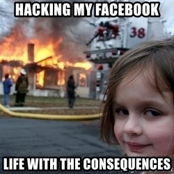 Disaster Girl - hacking my Facebook life with the consequences