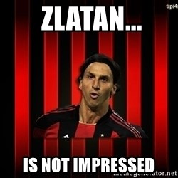 zlatan ibrahimovic -  ZLATAN... IS NOT IMPRESSED