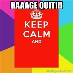 Keep calm and - raaage quit!!!