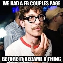 Super Smart Hipster - We had A FB couples page BEFORE IT BECAME A THING