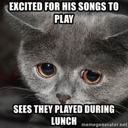 Sadcat - Excited for his songs to play sees they played during lunch