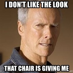 Clint Eastwood - I DON'T LIKE THE LOOK  that chair is giving me