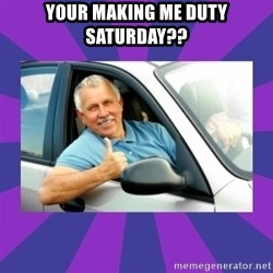 Perfect Driver - YOUR MAKING ME DUTY SATURDAY??