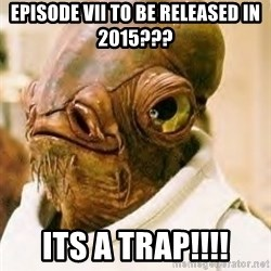 Its A Trap - episode vii to be released in 2015??? its a trap!!!!