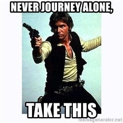 Han Solo - never journey alone, take this