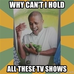 Why can't I hold all these limes - WHY CAN'T I HOLD ALL THESE TV SHOWS