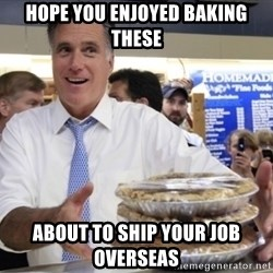 Romney with pies - Hope you enjoyed baking these about to ship your job overseas