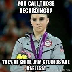 McKayla Maroney Not Impressed - YOU CALL THOSE RECORDINGS?  THEY'RE SHITE, JRM STUDIOS ARE USELESS!