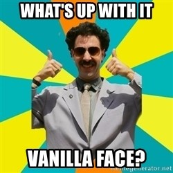 Borat Meme - What's up with it VaniLla face?