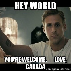 ryan gosling hey girl - Hey world you're welcome.       love, canada