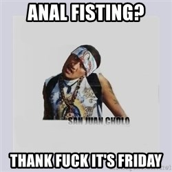 san juan cholo - ANAL FISTING? THANK FUCK IT'S FRIDAY