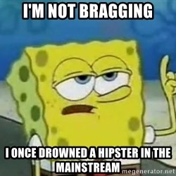 Tough Spongebob - I'm not bragging I once drowned a hipster in the mainstream