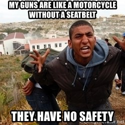 muslim immigrant - my guns are like a motorcycle without a seatbelt they have no safety