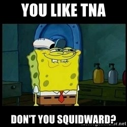 Don't you, Squidward? - YOu like tna don't you squidward?