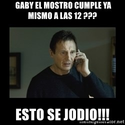 I will find you and kill you -  gaby el mostro cumple ya mismo a las 12 ??? esto se jodio!!!