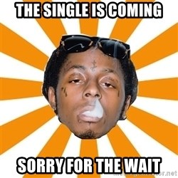 Lil Wayne Meme - The single is coming sorry for the wait