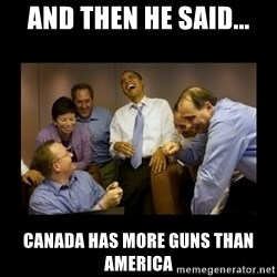 And then we told them... - And then he said... Canada has more guns than America