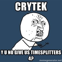 Y U No - Crytek y u no give us timesplitters 4?