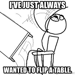 Desk Flip Rage Guy - I've just always wanted to flip a table.