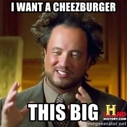 ancient alien guy - i want a cheezburger this big