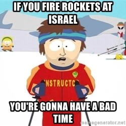 You're gonna have a bad time - If you fire rockets at israel you're gonna have a bad time