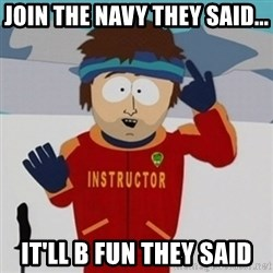 SouthPark Bad Time meme - JOIN THE NAVY THEY SAID... IT'LL B FUN THEY SAID